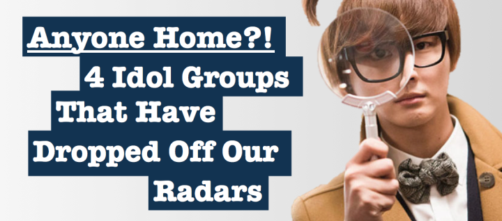 Anyone Home?! 4 Idol Groups That Have Dropped Off Our Radars