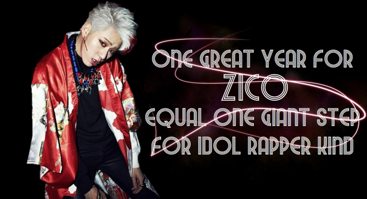 One Great Year For Zico Equals One Giant Step For Idol Rapper Kind