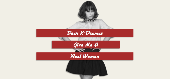 Dear K-Dramas: Give Me A Real‏ Woman